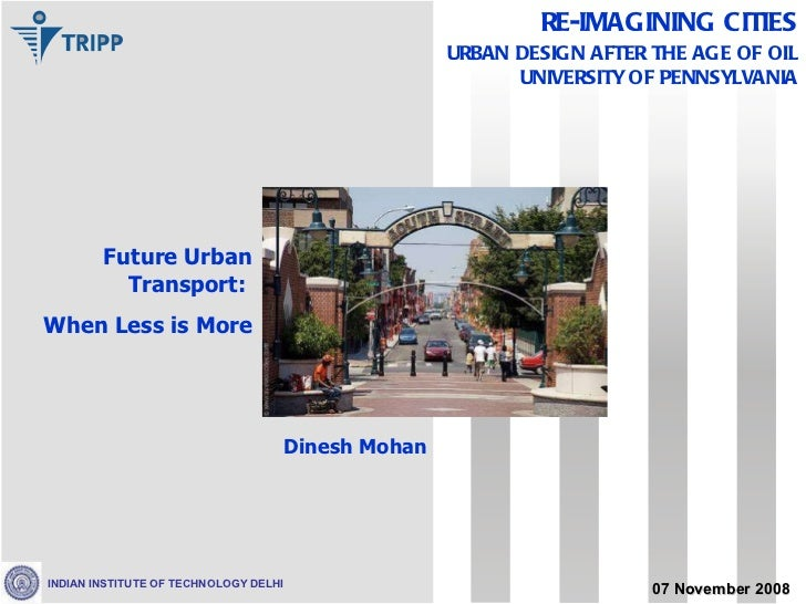 Future Urban Transport:  When Less is More Dinesh Mohan 07 November 2008 RE-IMAGINING CITIES URBAN DESIGN AFTER THE AGE OF...