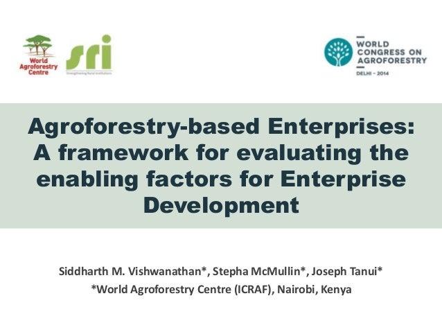 Agroforestry-based Enterprises: A framework for evaluating the enabling factors for Enterprise Development Siddharth M. Vi...