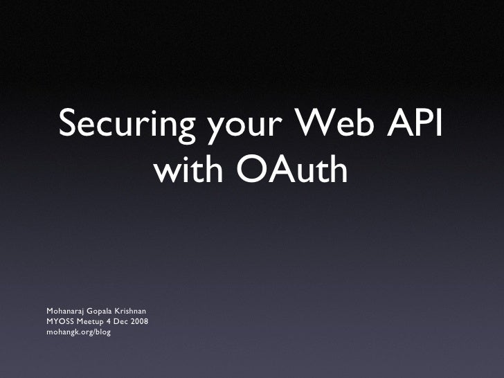 Securing your Web API with OAuth <ul><li>Mohanaraj Gopala Krishnan </li></ul><ul><li>MYOSS Meetup 4 Dec 2008 </li></ul><ul...