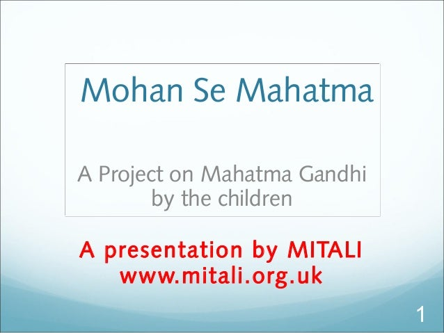Mohan Se Mahatma A Project on Mahatma Gandhi by the children A presentation by MITALI www.mitali.org.uk 1