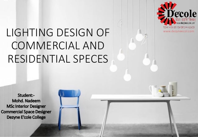 LIGHTING DESIGN OF COMMERCIAL AND RESIDENTIAL SPECES  Student:-  Mohd. Nadeem  MSc Interior Designer  Commercial Space Des...