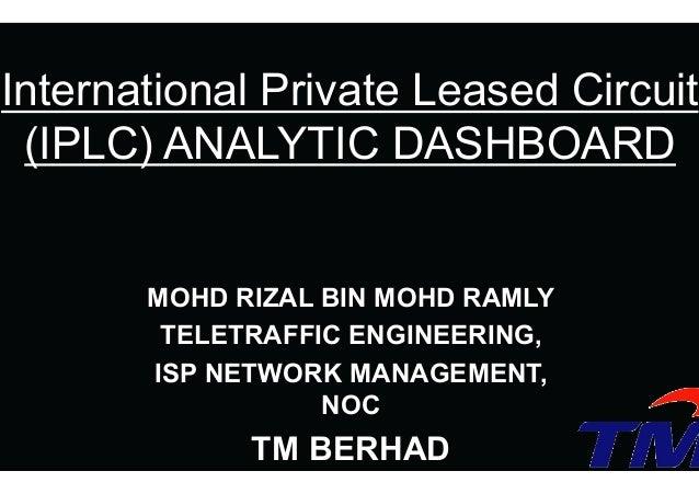 MOHD RIZAL BIN MOHD RAMLY TELETRAFFIC ENGINEERING, ISP NETWORK MANAGEMENT, NOC TM BERHAD International Private Leased Circ...