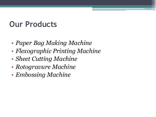 Our Products • • • • •  Paper Bag Making Machine Flexographic Printing Machine Sheet Cutting Machine Rotogravure Machine E...