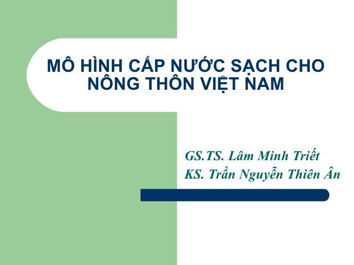 MÔ HÌNH CẤP NƯỚC SẠCH CHO NÔNG THÔN VIỆT NAM GS.TS. Lâm Minh Triết KS. Trần Nguyễn Thiên Ân