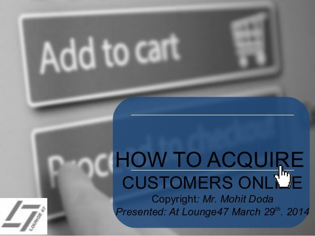 HOW TO ACQUIRE CUSTOMERS ONLINE Copyright: Mr. Mohit Doda Presented: At Lounge47 March 29th . 2014