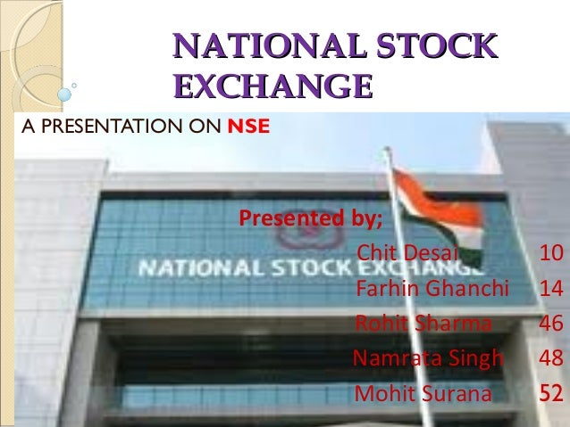 NATIONAL STOCKNATIONAL STOCK EXCHANGEEXCHANGE A PRESENTATION ON NSE Presented by; Chit Desai 10 Farhin Ghanchi 14 Rohit Sh...