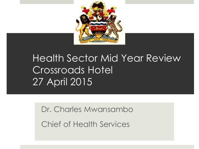 Health Sector Mid Year Review Crossroads Hotel 27 April 2015 Dr. Charles Mwansambo Chief of Health Services