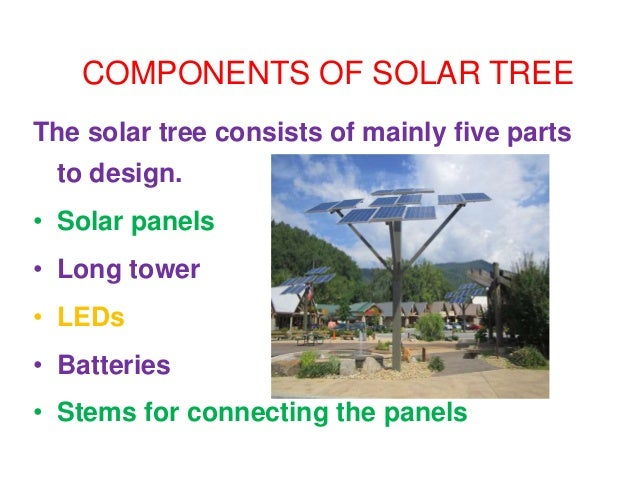COMPONENTS OF SOLAR TREE The solar tree consists of mainly five parts to design. • Solar panels • Long tower • LEDs • Batt...