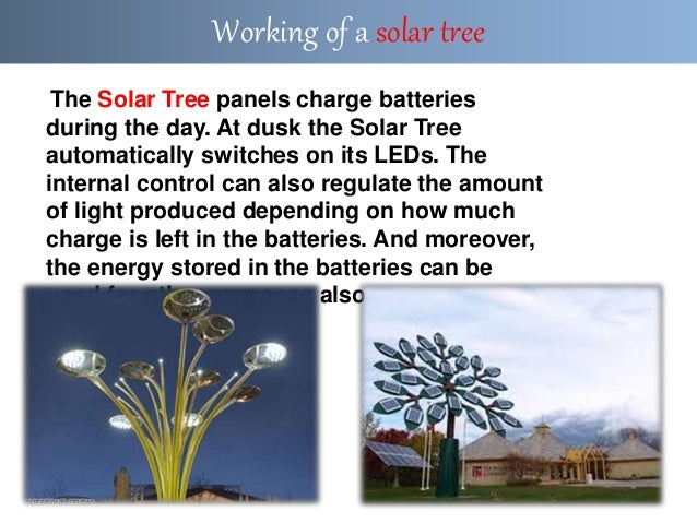 The Solar Tree panels charge batteries during the day. At dusk the Solar Tree automatically switches on its LEDs. The inte...