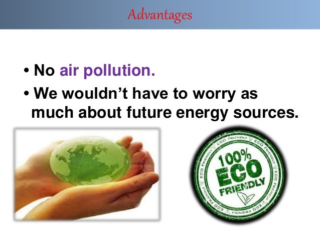 • No air pollution. • We wouldn't have to worry as much about future energy sources. Advantages