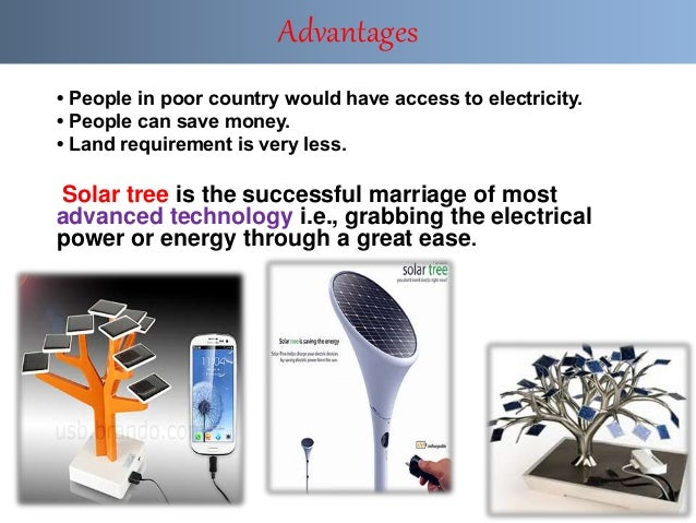 • People in poor country would have access to electricity. • People can save money. • Land requirement is very less. Solar...