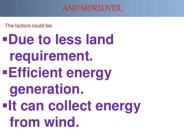 AND MOREOVER, Due to less land requirement. Efficient energy generation. It can collect energy from wind. The factors c...