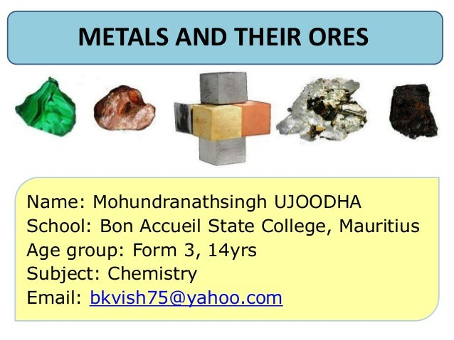 METALS AND THEIR ORES Name: Mohundranathsingh UJOODHA School: Bon Accueil State College, Mauritius Age group: Form 3, 14yr...