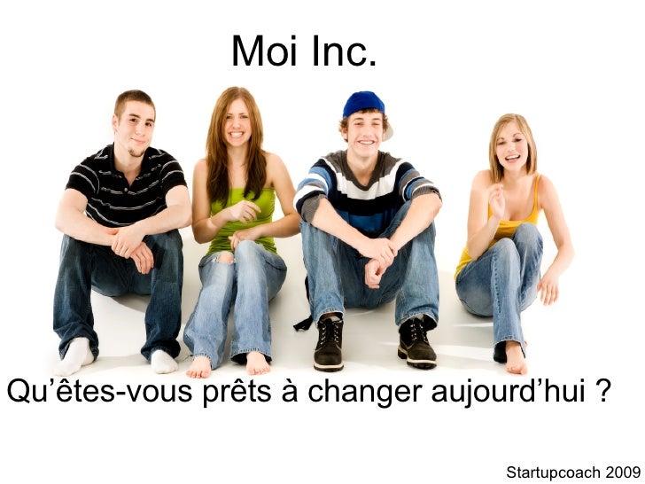 Moi Inc. Qu'êtes-vous prêts à changer aujourd'hui ? Startupcoach 2009