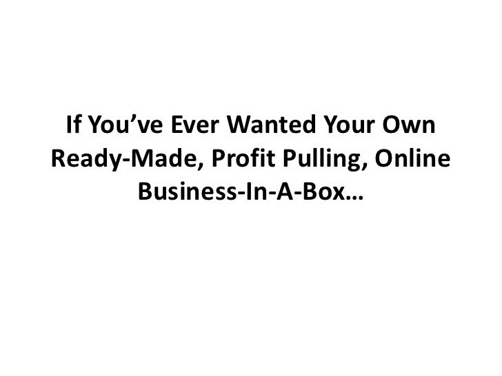 If You've Ever Wanted Your OwnReady-Made, Profit Pulling, Online        Business-In-A-Box…