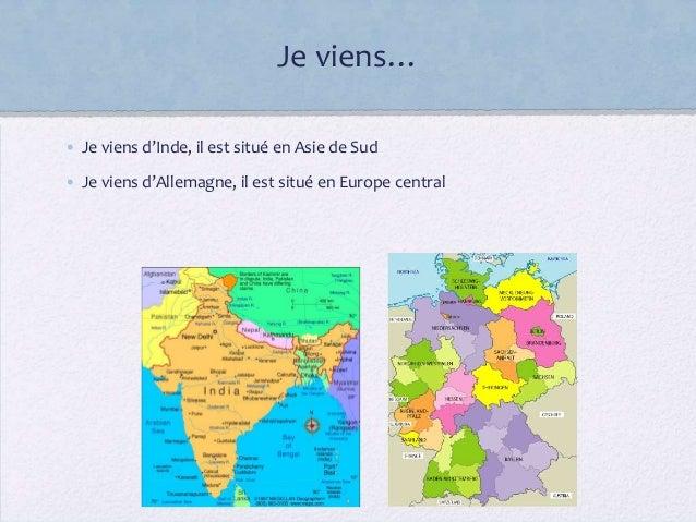 Je viens…• Je viens d'Inde, il est situé en Asie de Sud• Je viens d'Allemagne, il est situé en Europe central