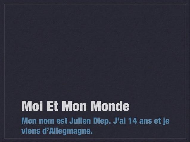 Moi Et Mon MondeMon nom est Julien Diep. J'ai 14 ans et jeviens d'Allegmagne.