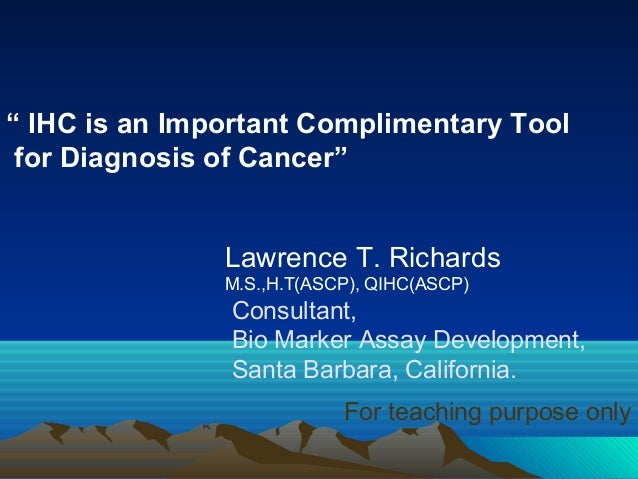 """"""" IHC is an Important Complimentary Tool for Diagnosis of Cancer"""" Lawrence T. Richards M.S.,H.T(ASCP), QIHC(ASCP)  Consult..."""
