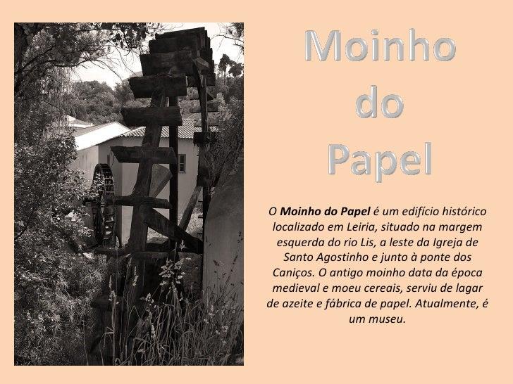 OMoinho do Papeléumedifíciohistórico localizadoemLeiria,situadonamargem  esquerdadorioLis,alestedaIgrej...