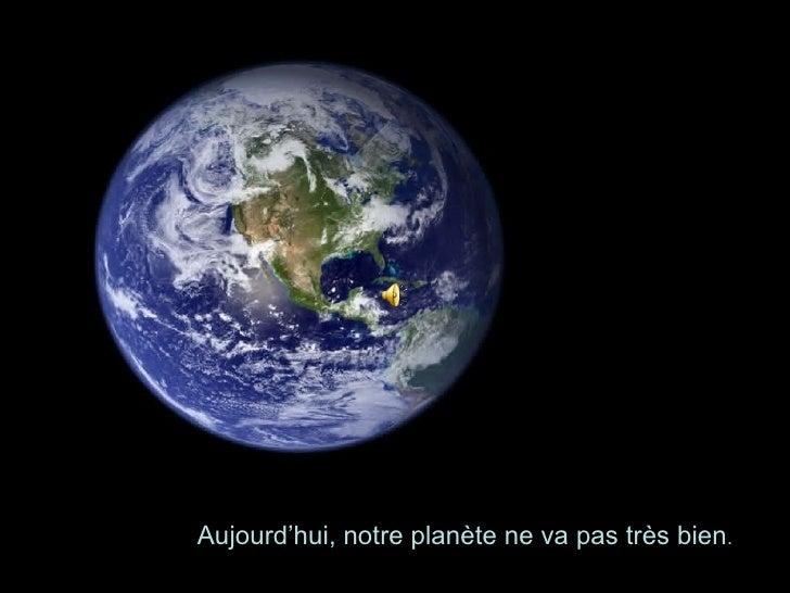 Aujourd'hui, notre planète ne va pas très bien .
