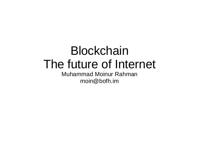 Blockchain The future of Internet Muhammad Moinur Rahman moin@bofh.im