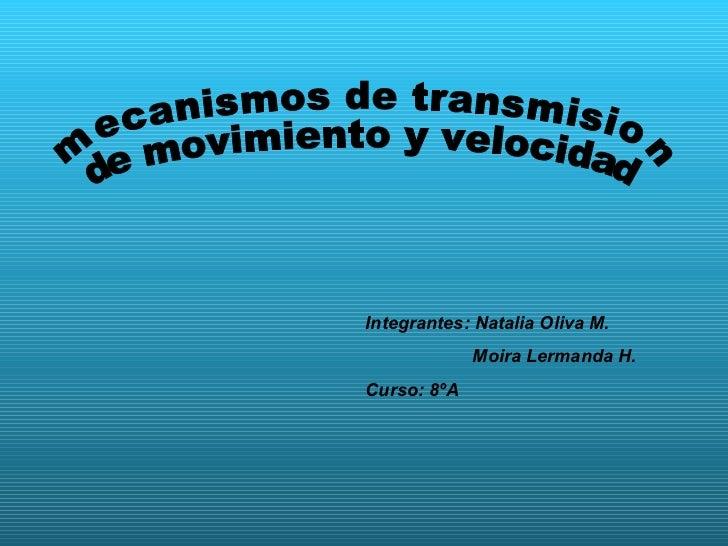 mecanismos de transmision  de movimiento y velocidad Integrantes: Natalia Oliva M. Moira Lermanda H. Curso: 8ºA