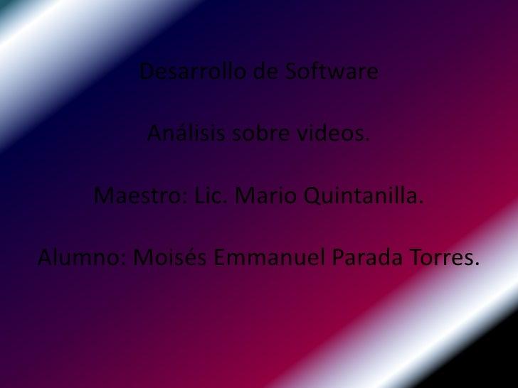 Desarrollo de SoftwareAnálisis sobre videos.Maestro: Lic. Mario Quintanilla.Alumno: Moisés Emmanuel Parada Torres.<br />