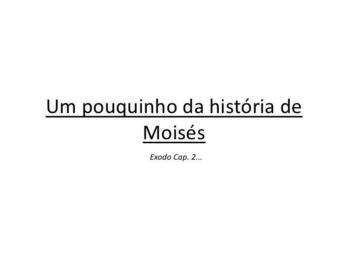 Um pouquinho da história de         Moisés          Exodo Cap. 2...