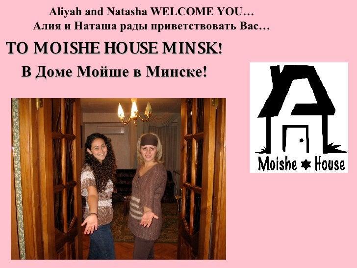 Aliyah and Natasha WELCOME YOU… Алия и Наташа рады приветствовать Вас… TO MOISHE HOUSE MINSK ! В Доме Мойше в Минске!