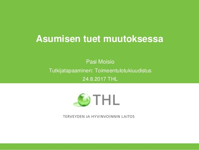 Asumisen tuet muutoksessa Pasi Moisio Tutkijatapaaminen: Toimeentulotukiuudistus 24.8.2017 THL