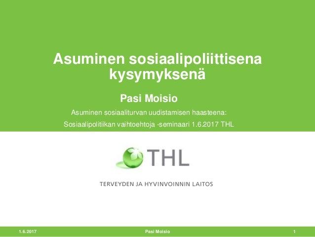 1.6.2017 1 Asuminen sosiaalipoliittisena kysymyksenä Pasi Moisio Asuminen sosiaaliturvan uudistamisen haasteena: Sosiaalip...