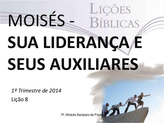 MOISÉS SUA LIDERANÇA E SEUS AUXILIARES 1º Trimestre de 2014 Lição 8 Pr. Moisés Sampaio de Paula