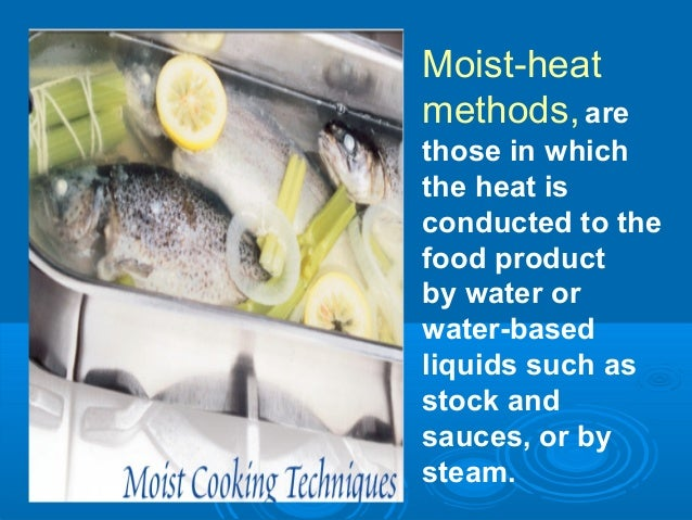 Moist-heat methods,are those in which the heat is conducted to the food product by water or water-based liquids such as st...