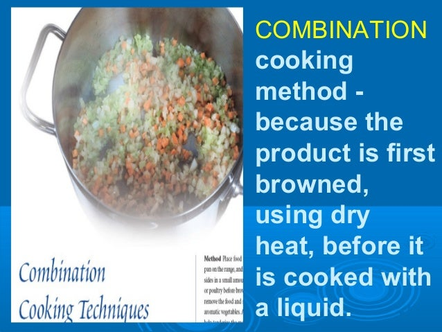 COMBINATION cooking method - because the product is first browned, using dry heat, before it is cooked with a liquid.