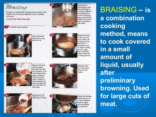 BRAISING – is a combination cooking method, means to cook covered in a small amount of liquid, usually after preliminary b...