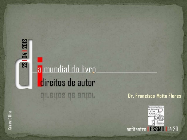 Dr. Francisco Moita Floresia mundial do livrodireitos de autor23l04l2013anfiteatro l ESSMO l 14:30CelesteD'Oliva
