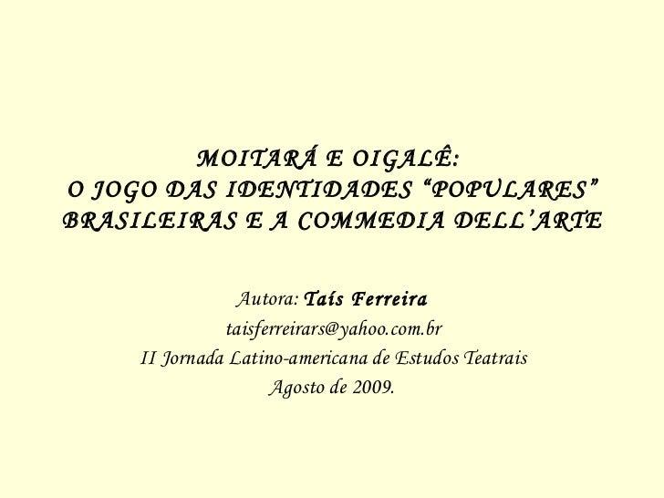 """MOITARÁ E OIGALÊ:  O JOGO DAS IDENTIDADES """"POPULARES"""" BRASILEIRAS E A  COMMEDIA DELL'ARTE Autora:  Taís Ferreira [email_ad..."""
