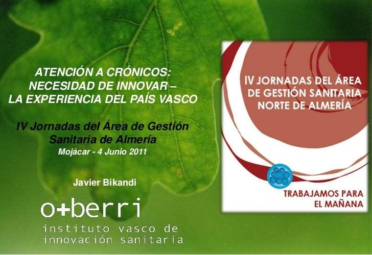 EMSRHS<br />O+berri © 2011<br />ATENCIÓN A CRÓNICOS: NECESIDAD DE INNOVAR – <br />LA EXPERIENCIA DEL PAÍS VASCO<br />IV Jo...