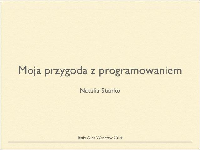 Moja przygoda z programowaniem Natalia Stanko ! Rails Girls Wrocław 2014