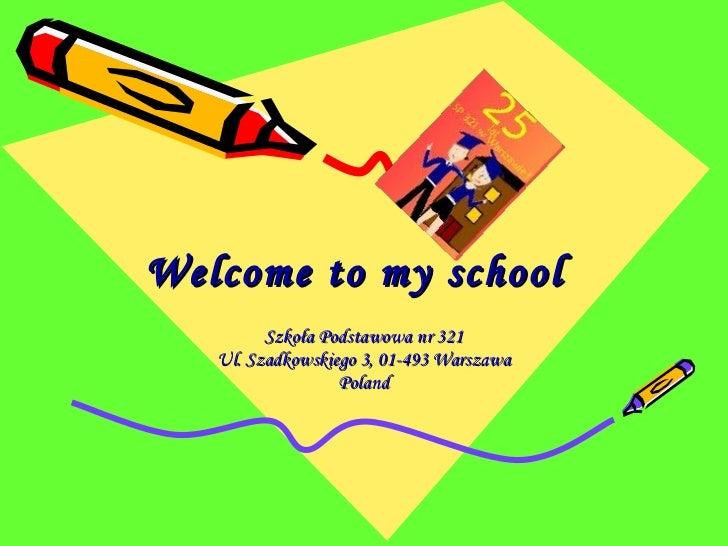Welcome to my school   Szkoła Podstawowa nr 321 Ul. Szadkowskiego 3, 01-493 Warszawa Poland