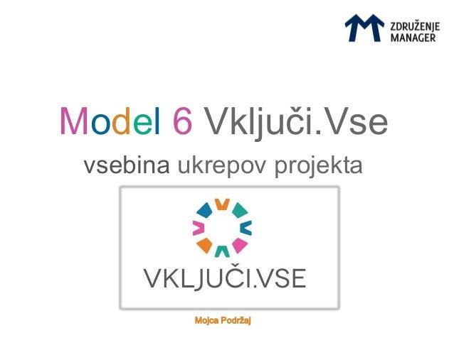 Model 6 Vključi.Vse vsebina ukrepov projekta Mojca Podržaj