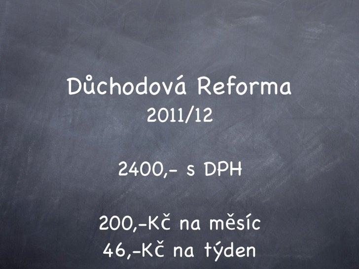 Důchodová Reforma       2011/12     2400,- s DPH    200,-Kč na měsíc   46,-Kč na týden