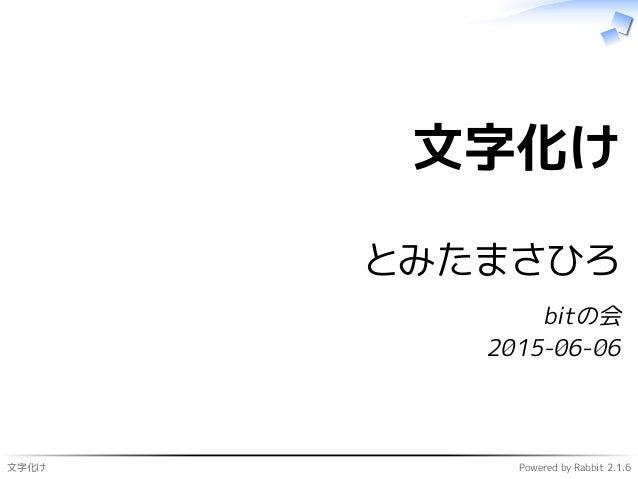 文字化け Powered by Rabbit 2.1.6 文字化け とみたまさひろ bitの会 2015-06-06