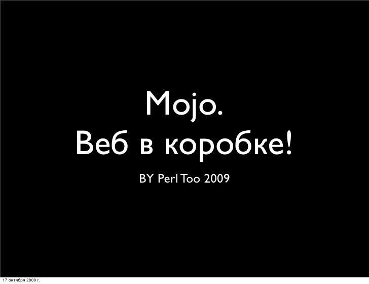 Mojo.                      Веб в коробке!                          BY Perl Too 2009     17 октября 2009г.