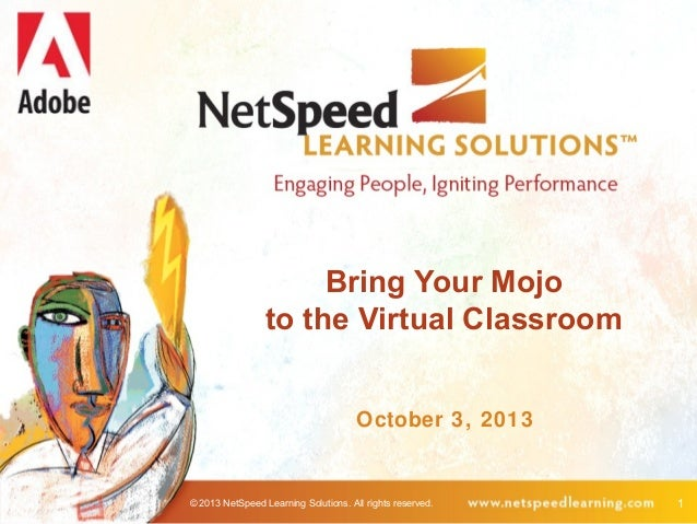 © 2013 NetSpeed Learning Solutions. All rights reserved. 1 Bring Your Mojo to the Virtual Classroom October 3, 2013
