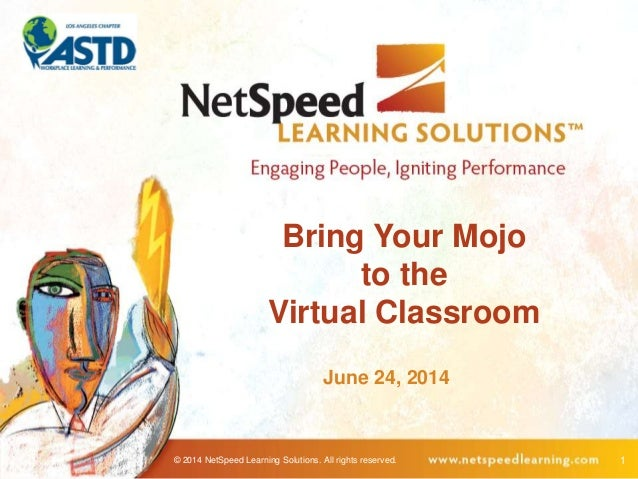 © 2014 NetSpeed Learning Solutions. All rights reserved. 1 Bring Your Mojo to the Virtual Classroom June 24, 2014
