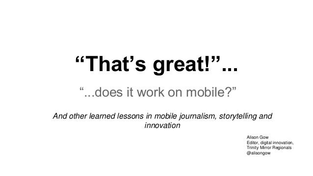 """That's great!""... ""...does it work on mobile?"" And other learned lessons in mobile journalism, storytelling and innovatio..."