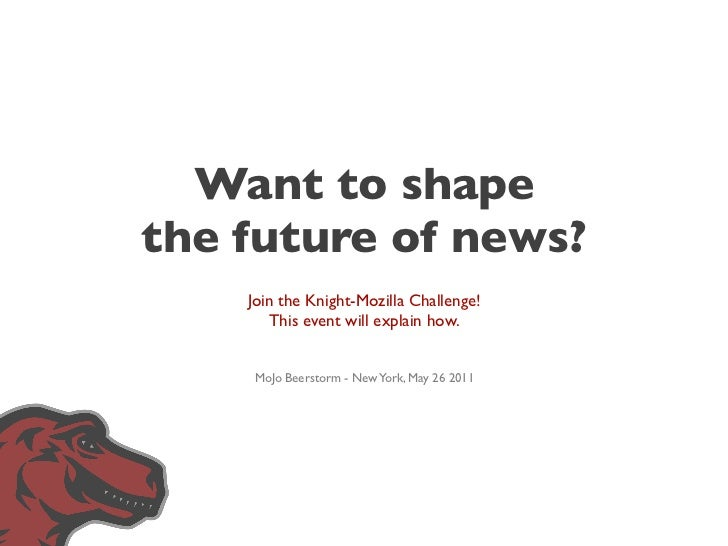 Want to shapethe future of news?    Join the Knight-Mozilla Challenge!        This event will explain how.    MoJo Beersto...