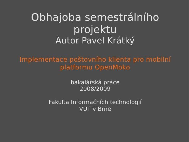 Obhajoba semestrálního projektu Autor Pavel Krátký Implementace poštovního klienta pro mobilní platformu OpenMoko bakalářs...