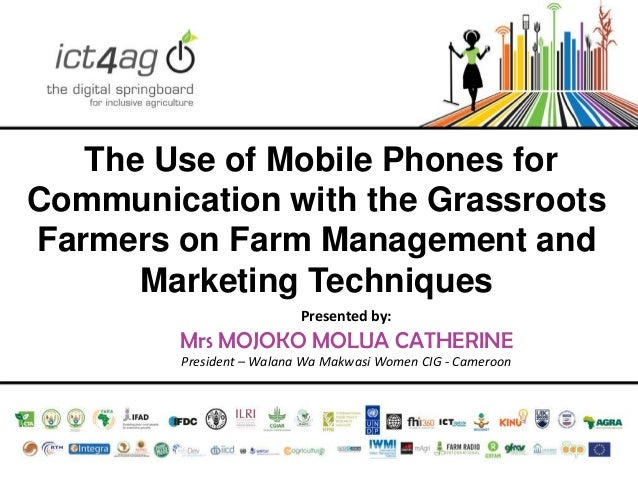 The Use of Mobile Phones for Communication with the Grassroots Farmers on Farm Management and Marketing Techniques Present...